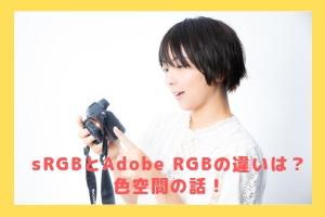 sRGBとAdobe RGBの違いは?色空間の話!