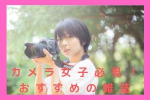 カメラ女子おすすめの雑誌5選! 撮影スタイル&被写体別にご紹介